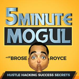 5 Minute Mogul: Millionaire Secrets w/ Brose Royce | Similar to Tai Lopez, Grant Cardone, Tony Robbins, Tim Ferriss, Gary Vee, Dave Ramsey, John Lee Dumas, EOFire, Lewis Howes, This American Life, TED Radio Hour, Pat Flynn, Andy Frisella, Michael Stelzner, Eric Thomas Ph.D., Jordan Harbinger, Brett McKay, Sam Harris, NPR, Harvard Business Review, The Minimalists, BiggerPockets.com, Jocko Willink, Echo Charles,Brendan Schaub, Bryan Callen, Rhonda Patrick, Gimlet, Side Hustle School, StartUp Podcast, The Life Coach School, Stuff You Should Know, HowStuffWorks, Amazon Secrets, Hidden Brain, Planet Money