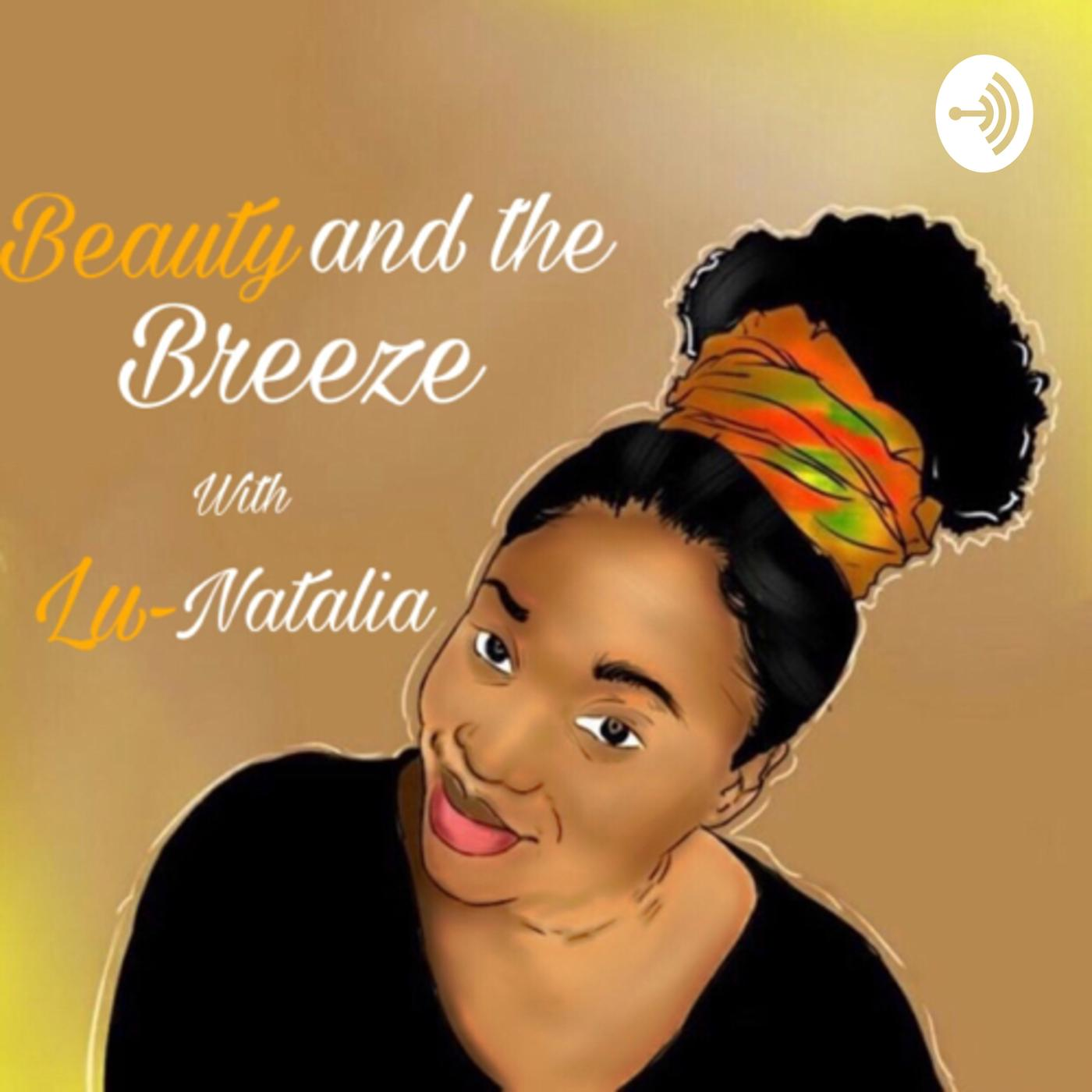 Beauty and the Breeze (podcast) - Lu-Natalia | Listen Notes
