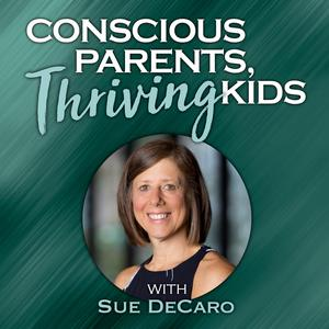 Best Parenting Podcasts (2019): Conscious Parents, Thriving Kids with Sue DeCaro