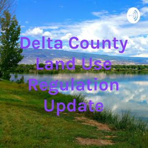 Best Local Podcasts (2019): Delta County Land Use Regulation Update