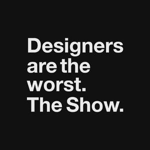Designers Are the Worst. The Show.