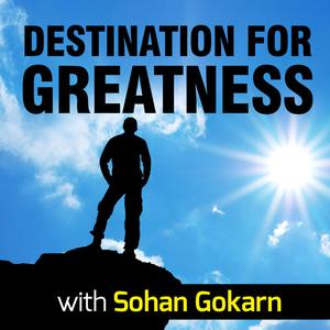 Destination For Greatness with Sohan Gokarn