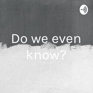 Do we even know?