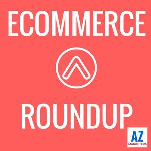 Ecommerce Roundup: Amazon, Shopify, Marketing, Advertising, Growth, Strategy