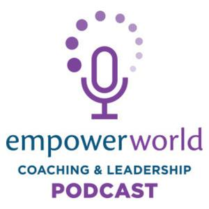 Empower World: The Coaching and Leadership Podcast