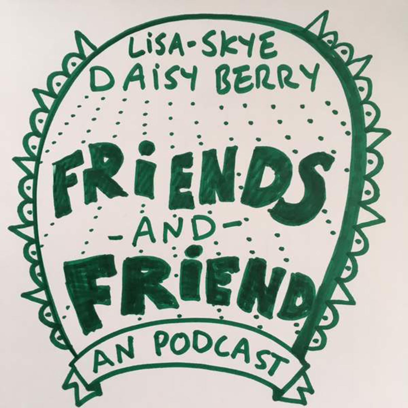 Friends and Friend (podcast) - Lisa-Skye and Daisy Berry