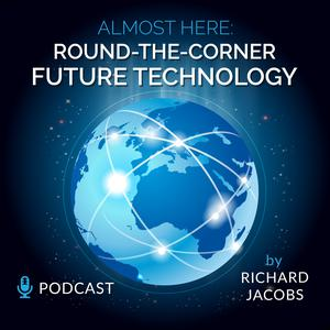Future Tech: Almost Here, Round-the-Corner Future Technology Podcast