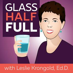 Glass Half Full with Leslie Krongold, Ed.D.