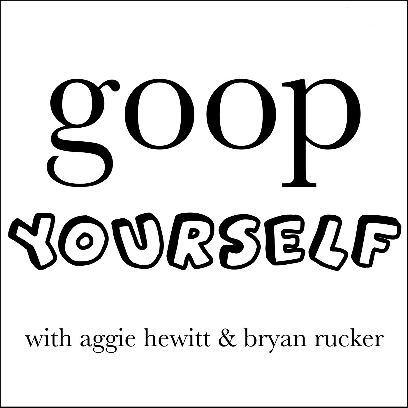 Goop Yourself (podcast) - Bryan Rucker & Aggie Hewitt