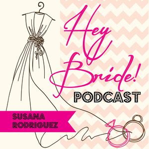 Hey Bride Wedding Podcast with Susana Rodriguez - Engagements / Weddings / Experts / Tips /