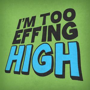 I'm Too Effing High