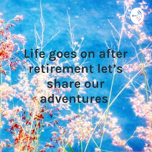 Life goes on after retirement let's share our adventures