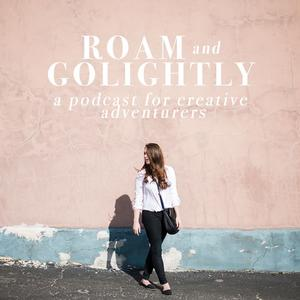 Roam + Golightly: A Podcast For Creative Adventurers - Roam + Golightly