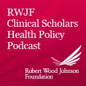 Best Non-Profit Podcasts (2019): Robert Wood Johnson Foundation Clinical Scholars Health Policy Podcast