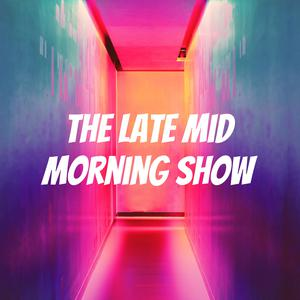 The Late Mid Morning Show