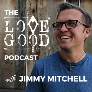 Best Podcasting Podcasts (2019): The Love Good Podcast with Jimmy Mitchell