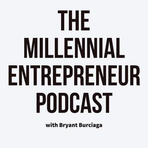 The Millennial Entrepreneur Podcast | With Bryant Burciaga