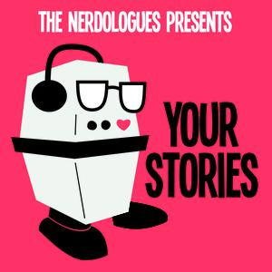 The Nerdologues Presents: Your Stories