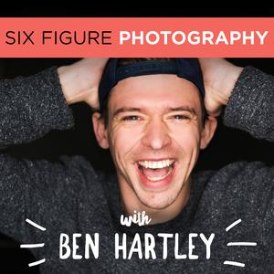 The Six Figure Photography Podcast With Ben Hartley