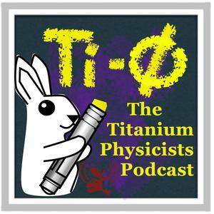 The Titanium Physicists Podcast