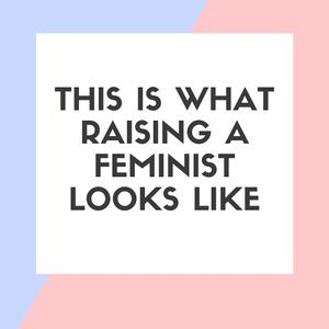 This is What Raising a Feminist Looks Like