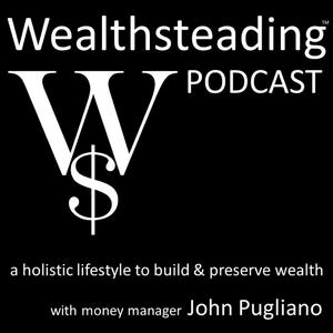 WEALTHSTEADING Podcast a holistic lifestyle to build & preserve wealth with money manager John Pugliano