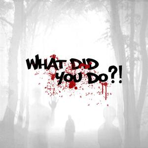 What Did You Do?!
